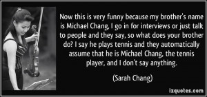Now this is very funny because my brother's name is Michael Chang, I ...