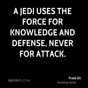 Frank Oz - A Jedi uses the Force for knowledge and defense, never for ...