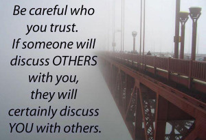 Be careful who you trust. If someone will discuss otherswith you, they ...