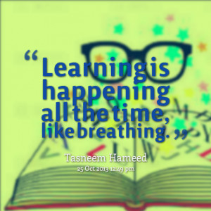 Quotes Picture: learning is happening all the time, like breathing