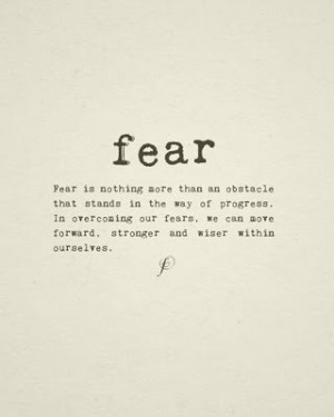 ... overcoming our fears, we can move forward, stronger and wiser within