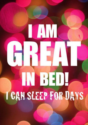 am Great In Bed! I Can Sleep For Days ~ Inspirational Quote