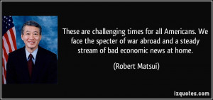 ... and a steady stream of bad economic news at home. - Robert Matsui