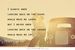 ... knew looking back on the laughs would make me cry Picture Quote #1