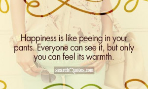 Happiness is like peeing in your pants. Everyone can see it, but only ...