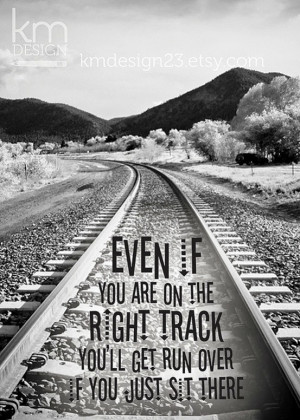 Even if you are on the right track, you'll get run over if you just ...