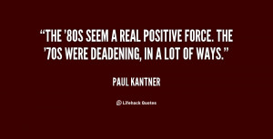 The '80s seem a real positive force. The '70s were deadening, in a lot ...
