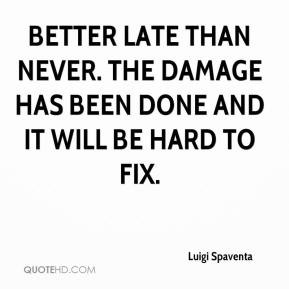 ... late than never. The damage has been done and it will be hard to fix