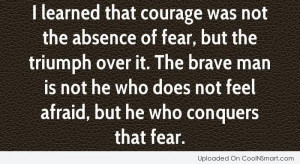 Courage Quote: I learned that courage was not the...