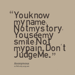 Quotes Picture: you know my name, not my story, you see my smile, not ...