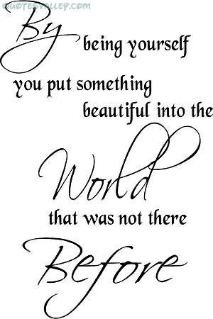 By Being Youself You Put Something Beautiful Into The World