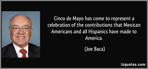 ... Mexican Americans and all Hispanics have made to America. - Joe Baca