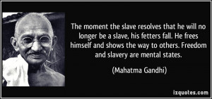 ... way to others. Freedom and slavery are mental states. - Mahatma Gandhi