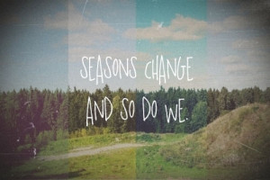 Seasons Change And So Do We