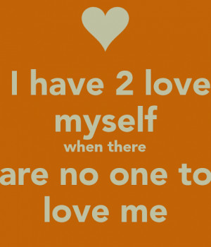 Have To Love Myself When There Are No One To Love Me