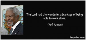 ... had the wonderful advantage of being able to work alone. - Kofi Annan