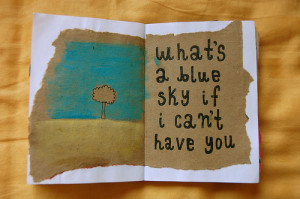 What's a blue sky if i can't have you.