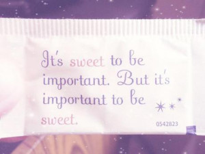 its sweet to be important but its important to be sweet