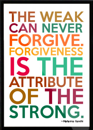 Mahatma Gandhi - The weak can never forgive. Forgiveness is the ...