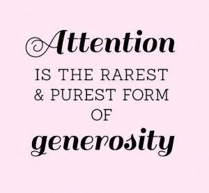 Attention is the rarest & purest form of generosity