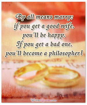 By all means marry; if you get a good wife, you'll be happy. If you ...