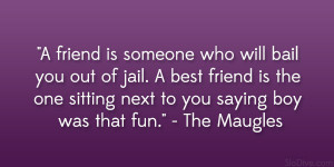 friend is someone who will bail you out of jail. A best friend is ...