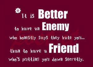 It is better to have an enemy, who honestly says they hate you... Than ...