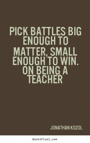 Pick battles big enough to matter, small enough to win. On Being a ...