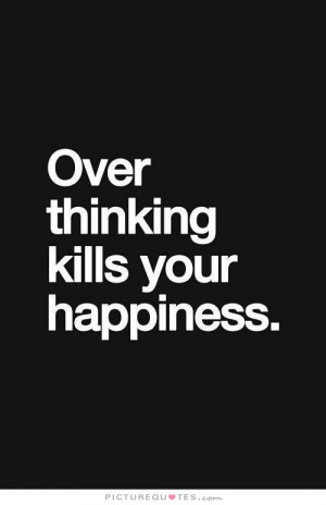 Over Thinking Kills Your Happiness Quote | Picture Quotes & Sayings