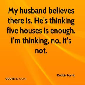 My husband believes there is. He's thinking five houses is enough. I'm ...