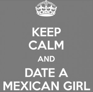 Mexican Love Quotes Keep calm and date a mexican