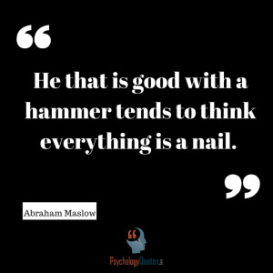 He that is good with a hammer tends to think everything is a nail ...