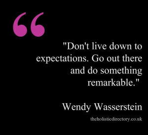 ... . Go out there and do something remarkable. ~Wendy Wasserstein