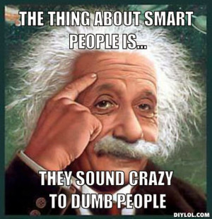 ... thing-about-smart-people-is-they-sound-crazy-to-dumb-people-cc1514.jpg