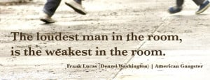 film #quote The loudest man in the room, is the weakest in the room ...