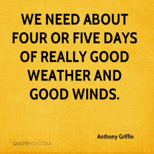 We need about four or five days of really good weather and good winds.