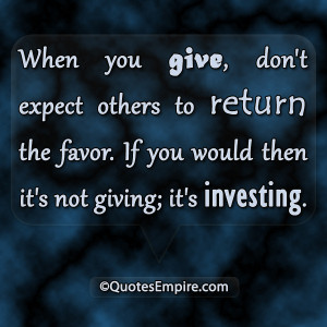 When you give, don't expect others to return the favor. If you would ...