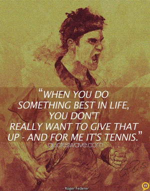 ... life, you don't really want to give that up - and for me it's tennis