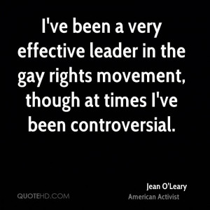 ve been a very effective leader in the gay rights movement, though ...