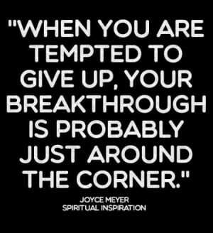... to give up, your breakthrough is probably just around the corner