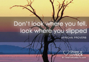Don't look where you fell, look where you slipped.