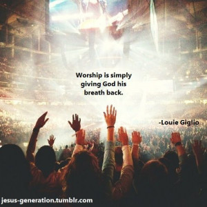 ... simply giving God His breath back. Wow! Amazing quote by Louie Giglio