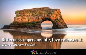 Bitterness imprisons life; love releases it. - Harry Emerson Fosdick
