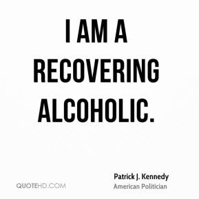 Patrick J. Kennedy - I am a recovering alcoholic.