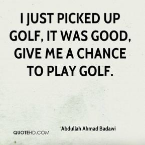 Abdullah Ahmad Badawi - I just picked up golf, it was good, give me a ...