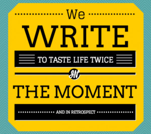 We write to taste life twice, in the moment and in retrospect