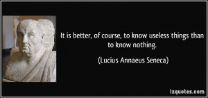 ... to know useless things than to know nothing. - Lucius Annaeus Seneca