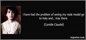 ... seeing my male model go to Italy and... stay there. - Camille Claudel