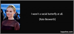 wasn't a social butterfly at all. - Kate Bosworth
