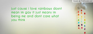 just cause i love rainbows dosnt mean im gay it just means im being me ...